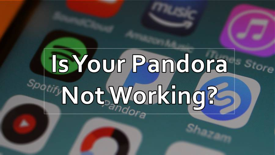 Pandora Not Working – 4 Easy Methods To Make Pandora Work